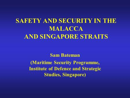 SAFETY AND SECURITY IN THE MALACCA AND SINGAPORE STRAITS Sam Bateman (Maritime Security Programme, Institute of Defence and Strategic Studies, Singapore)