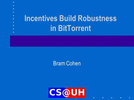 Incentives Build Robustness in BitTorrent Bram Cohen.