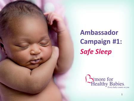 1 Ambassador Campaign #1: Safe Sleep. 2 What is B'more for Healthy Babies? A bold new initiative in Baltimore designed to decrease our high infant mortality.