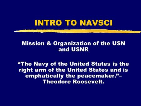 "INTRO TO NAVSCI Mission & Organization of the USN and USNR ""The Navy of the United States is the right arm of the United States and is emphatically the."