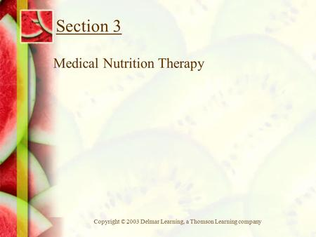 Copyright © 2003 Delmar Learning, a Thomson Learning company Section 3 Medical Nutrition Therapy.