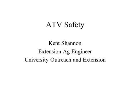 ATV Safety Kent Shannon Extension Ag Engineer University Outreach and Extension.