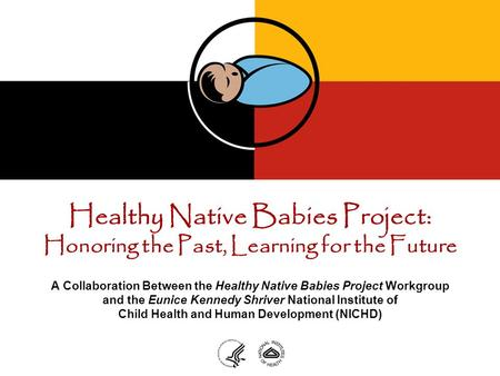 Healthy Native Babies Project: Honoring the Past, Learning for the Future A Collaboration Between the Healthy Native Babies Project Workgroup and the Eunice.
