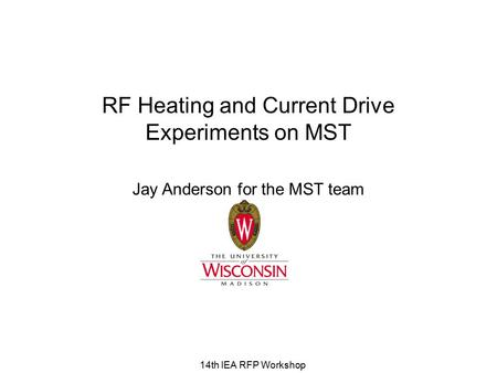 14th IEA RFP Workshop RF Heating and Current Drive Experiments on MST Jay Anderson for the MST team.