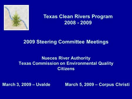 Texas Clean Rivers Program 2008 - 2009 2009 Steering Committee Meetings Nueces River Authority Texas Commission on Environmental Quality Citizens March.