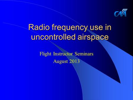 Radio frequency use in uncontrolled airspace Flight Instructor Seminars August 2013.