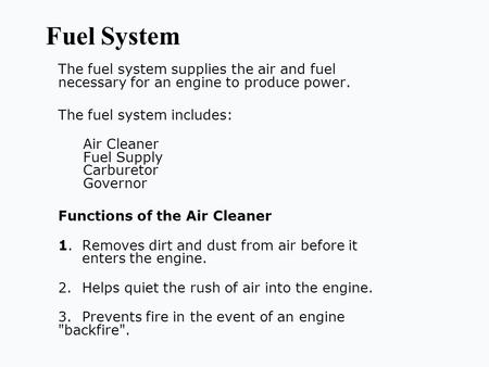 Fuel System The fuel system supplies the air and fuel necessary for an engine to produce power. The fuel system includes: Air Cleaner Fuel Supply Carburetor.