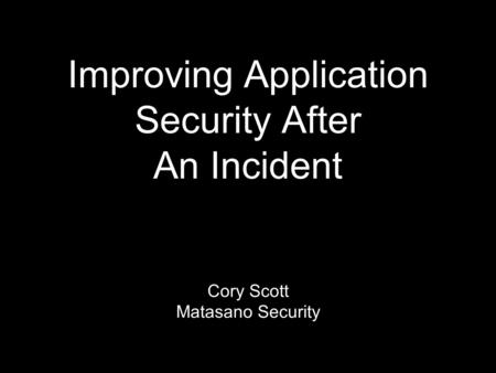 Improving Application Security After An Incident Cory Scott Matasano Security.