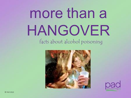 © PAD 2013 more than a HANGOVER facts about alcohol poisoning.
