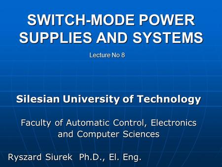 SWITCH-MODE POWER SUPPLIES AND SYSTEMS Silesian University of Technology Faculty of Automatic Control, Electronics and Computer Sciences Ryszard Siurek.