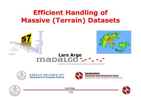 Lars Arge 1/13 Efficient Handling of Massive (Terrain) Datasets Lars Arge A A R H U S U N I V E R S I T E T Department of Computer Science.