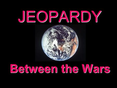 JEOPARDY Between the Wars Categories 100 200 300 400 500 100 200 300 400 500 100 200 300 400 500 100 200 300 400 500 100 200 300 400 500 100 200 300.