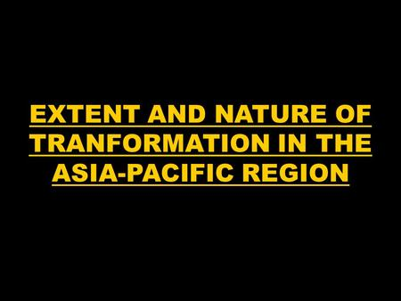 EXTENT AND NATURE OF TRANFORMATION IN THE ASIA-PACIFIC REGION.