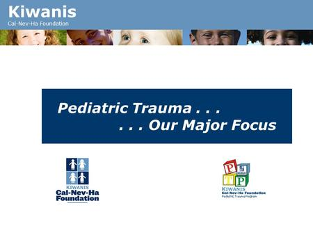Kiwanis Cal-Nev-Ha Foundation Pediatric Trauma...... Our Major Focus.