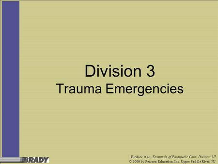Bledsoe et al., Essentials of Paramedic Care: Division 1II © 2006 by Pearson Education, Inc. Upper Saddle River, NJ Division 3 Trauma Emergencies.
