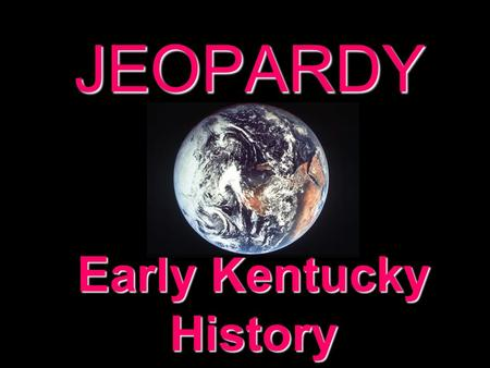 JEOPARDY Early Kentucky History Categories 100 200 300 400 500 100 200 300 400 500 100 200 300 400 500 100 200 300 400 500 100 200 300 400 500 100 200.