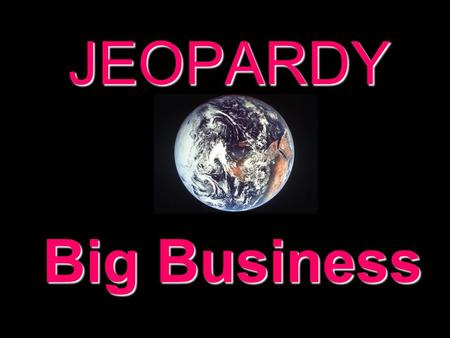 JEOPARDY Big Business Categories 100 200 300 400 500 100 200 300 400 500 100 200 300 400 500 100 200 300 400 500 100 200 300 400 500 100 200 300 400.