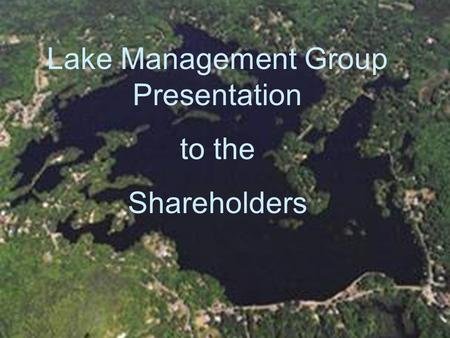 Lake Management Group Presentation to the Shareholders.
