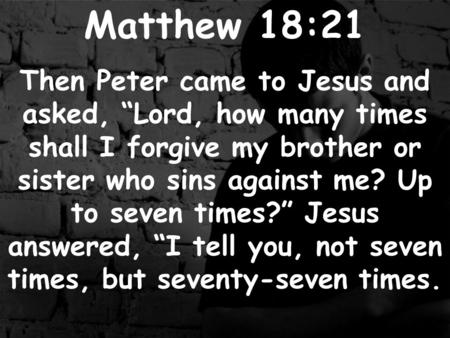 "Matthew 18:21 Then Peter came to Jesus and asked, ""Lord, how many times shall I forgive my brother or sister who sins against me? Up to seven times?"" Jesus."