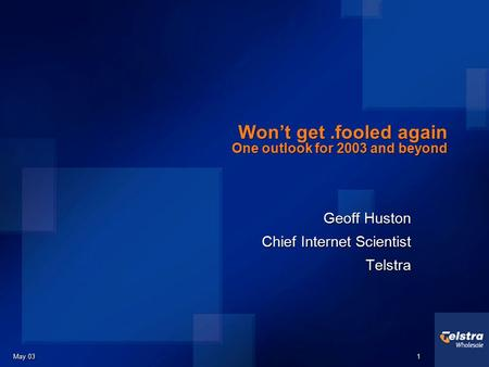 May 03 1 1 Won't get.fooled again One outlook for 2003 and beyond Geoff Huston Chief Internet Scientist Telstra Geoff Huston Chief Internet Scientist.