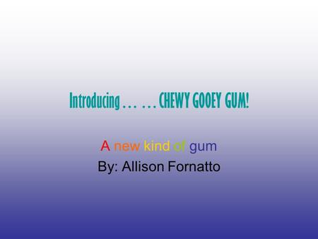 Introducing……CHEWY GOOEY GUM! A new kind of gum By: Allison Fornatto.