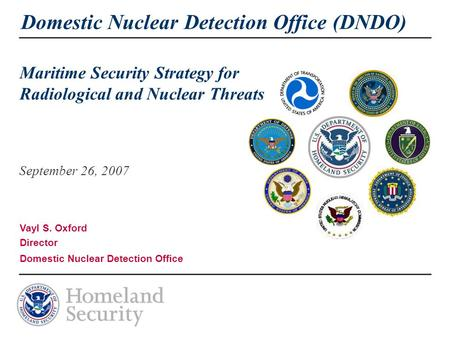Domestic Nuclear Detection Office (DNDO) Maritime Security Strategy for Radiological and Nuclear Threats September 26, 2007 Vayl S. Oxford Director Domestic.