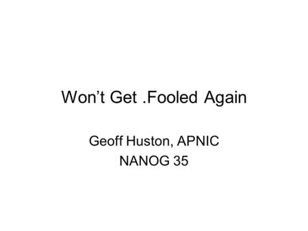 Won't Get.Fooled Again Geoff Huston, APNIC NANOG 35.
