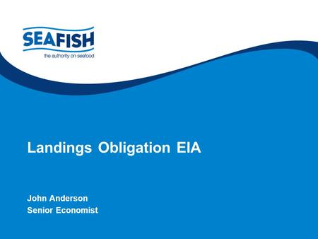 Supporting the seafood industry for a sustainable, profitable future Landings Obligation EIA John Anderson Senior Economist.