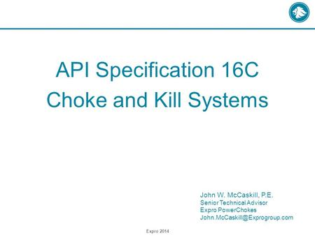 API Specification 16C Choke and Kill Systems Expro 2014 John W. McCaskill, P.E. Senior Technical Advisor Expro PowerChokes