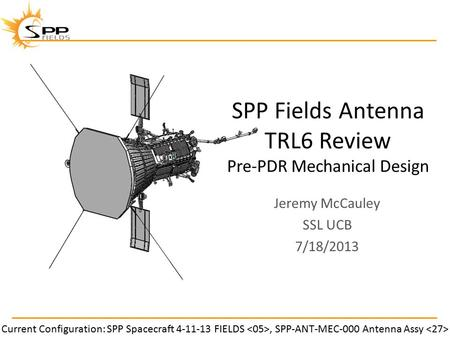 SPP Fields Antenna TRL6 Review Pre-PDR Mechanical Design Jeremy McCauley SSL UCB 7/18/2013 Current Configuration: SPP Spacecraft 4-11-13 FIELDS, SPP-ANT-MEC-000.