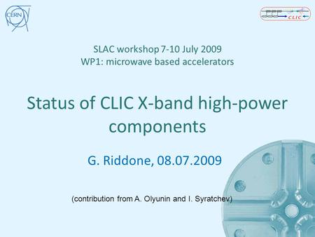 SLAC workshop 7-10 July 2009 WP1: microwave based accelerators Status of CLIC X-band high-power components G. Riddone, 08.07.2009 (contribution from A.