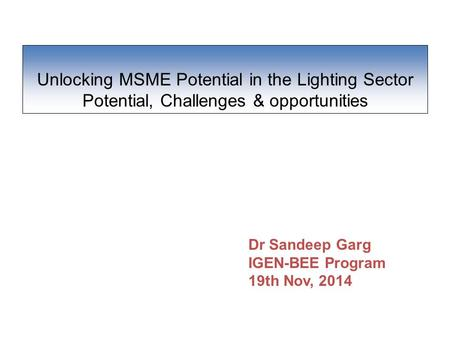 Unlocking MSME Potential in the Lighting Sector Potential, Challenges & opportunities Dr Sandeep Garg IGEN-BEE Program 19th Nov, 2014.
