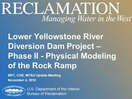 Lower Yellowstone River Diversion Dam Project – Phase II - Physical Modeling of the Rock Ramp BRT, COE, MTAO Update Meeting November 4, 2010.