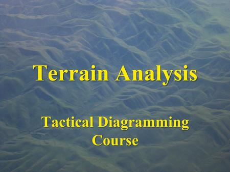 "Terrain Analysis Tactical Diagramming Course. ""Terrain for the military man is the same as the chess board for the player …"" Frederick the Great."