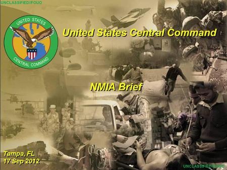 1 United States Central Command Tampa, FL 17 Sep 2012 Tampa, FL 17 Sep 2012 NMIA Brief UNCLASSIFIED//FOUO.