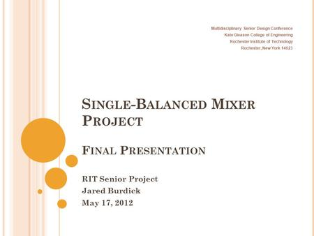 S INGLE -B ALANCED M IXER P ROJECT F INAL P RESENTATION RIT Senior Project Jared Burdick May 17, 2012 Multidisciplinary Senior Design Conference Kate Gleason.