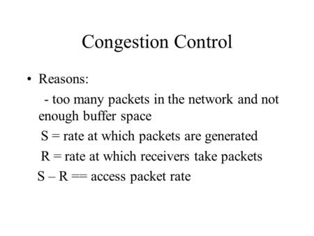 Congestion Control Reasons: - too many packets in the network and not enough buffer space S = rate at which packets are generated R = rate at which receivers.