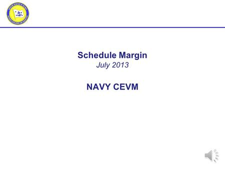 Schedule Margin July 2013 NAVY CEVM 2 Outline Definition Program Management Perspective Background Policy/Standards Managing/monitoring Summary.