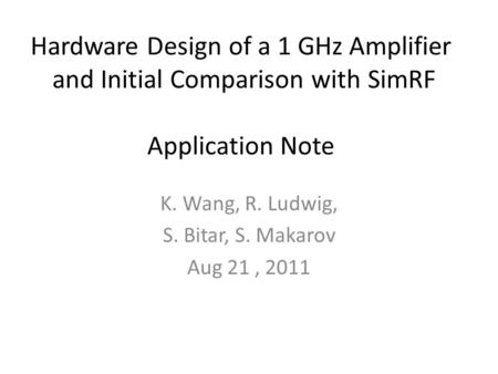 Hardware Design of a 1 GHz Amplifier and Initial Comparison with SimRF Application Note K. Wang, R. Ludwig, S. Bitar, S. Makarov Aug 21, 2011.