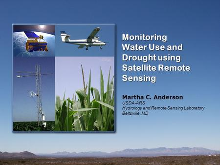 Monitoring Water Use and Drought using Satellite Remote Sensing Monitoring Water Use and Drought using Satellite Remote Sensing Martha C. Anderson USDA-ARS.