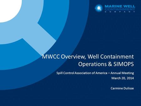MWCC Overview, Well Containment Operations & SIMOPS Spill Control Association of America – Annual Meeting March 20, 2014 Carmine Dulisse.