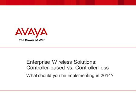 Enterprise Wireless Solutions: Controller-based vs. Controller-less What should you be implementing in 2014?