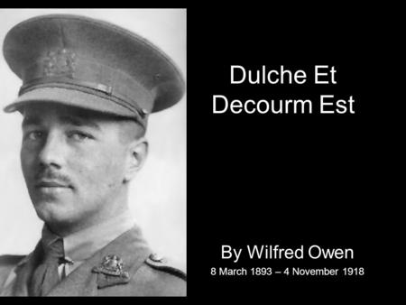 Dulche Et Decourm Est By Wilfred Owen 8 March 1893 – 4 November 1918.