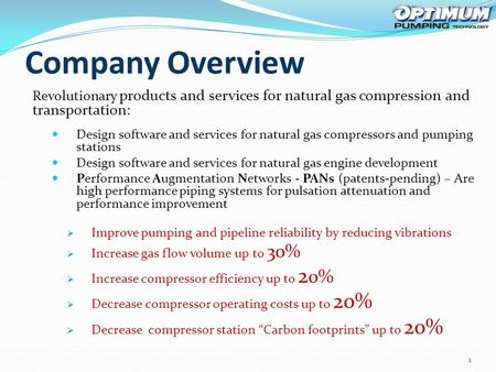 Company Overview Revolutionary products and services for natural gas compression and transportation: Design software and services for natural gas compressors.