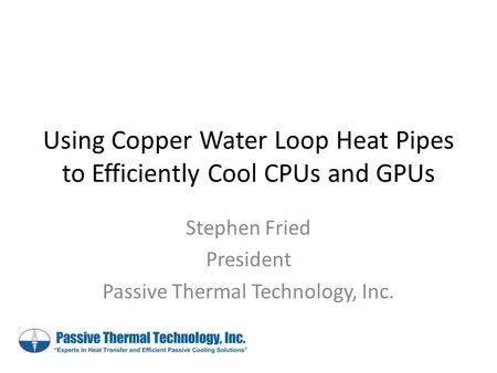 Using Copper Water Loop Heat Pipes to Efficiently Cool CPUs and GPUs Stephen Fried President Passive Thermal Technology, Inc.
