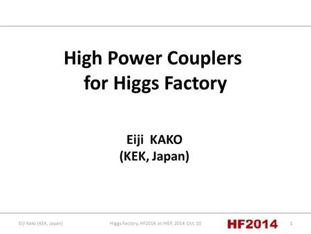 Higgs Factory, HF2014 at IHEP, 2014 Oct. 101Eiji Kako (KEK, Japan) High Power Couplers for Higgs Factory Eiji KAKO (KEK, Japan)