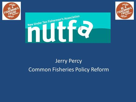 Jerry Percy Common Fisheries Policy Reform. CFP Reform – A Brief History 30 + years of mismanagement – Twin Aims Green Paper 2009 Original Commission.