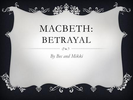 MACBETH: BETRAYAL By Bec and Mikki. BETRAYAL  1. to deliver or expose to an enemy by treachery or disloyalty: to betray one's country  2. to be unfaithful.
