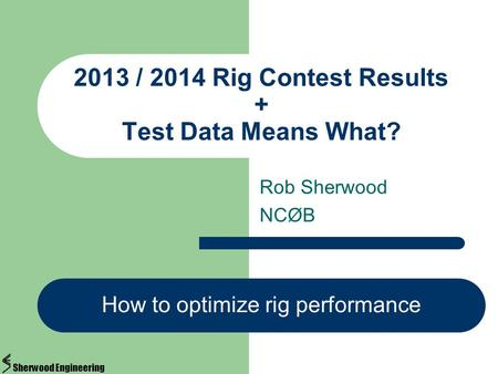Rob Sherwood NCØB 2013 / 2014 Rig Contest Results + Test Data Means What? How to optimize rig performance Sherwood Engineering.