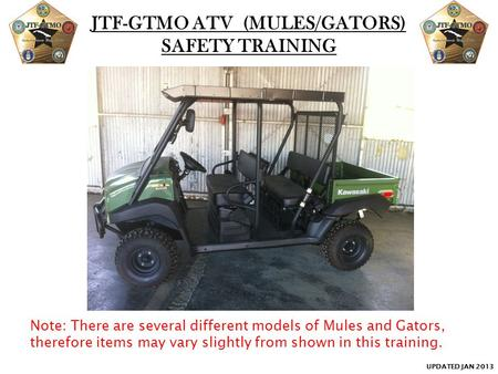 JTF-GTMO ATV (MULES/GATORS) SAFETY TRAINING Note: There are several different models of Mules and Gators, therefore items may vary slightly from shown.